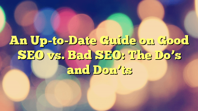 An Up-to-Date Guide on Good SEO vs. Bad SEO: The Do's and Don'ts