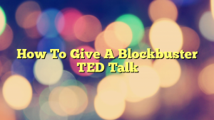 How To Give A Blockbuster TED Talk