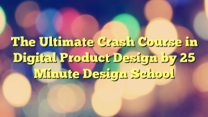 The Ultimate Crash Course in Digital Product Design by 25 Minute Design School