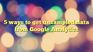 5 ways to get unsampled data from Google Analytics