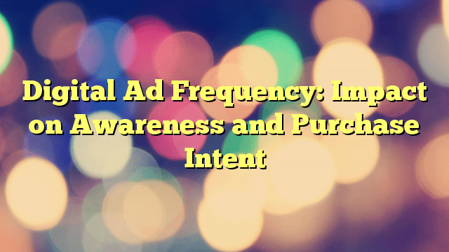 Digital Ad Frequency: Impact on Awareness and Purchase Intent
