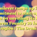 Unilever ramps up its commitment to start-ups in Asia by unveiling its first Unilever Foundry 30 for the region | The Drum