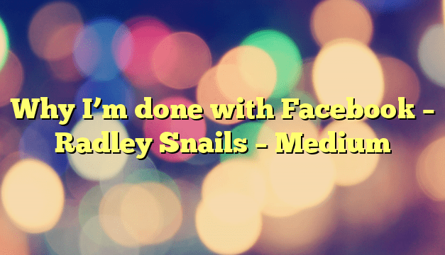 Why I'm done with Facebook – Radley Snails – Medium