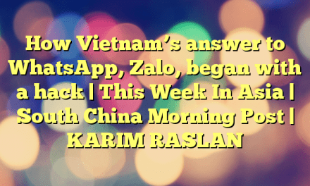 How Vietnam's answer to WhatsApp, Zalo, began with a hack | This Week In Asia | South China Morning Post | KARIM RASLAN