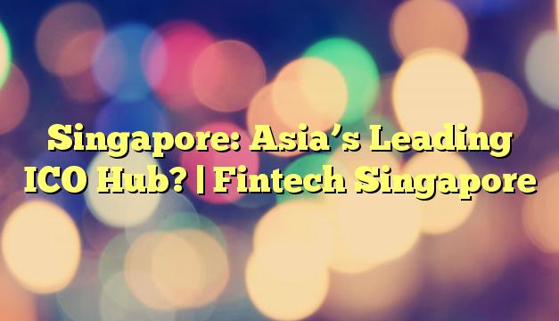 Singapore: Asia's Leading ICO Hub?   Fintech Singapore