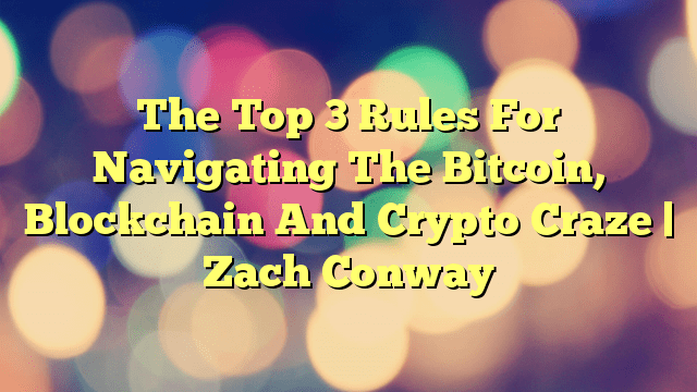 The Top 3 Rules For Navigating The Bitcoin, Blockchain And Crypto Craze – Zach Conway
