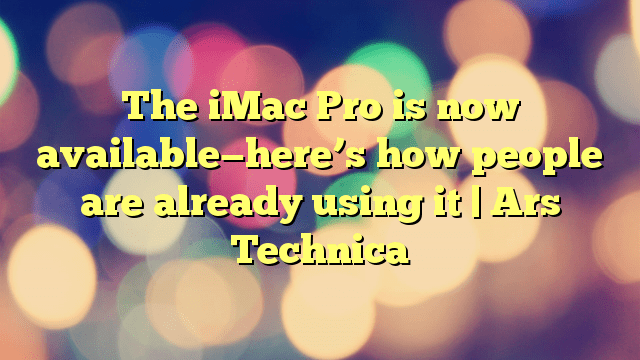 The iMac Pro is now available—here's how people are already using it | Ars Technica