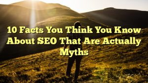 10 Facts You Think You Know About SEO That Are Actually Myths