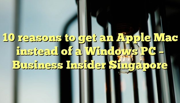 10 reasons to get an Apple Mac instead of a Windows PC – Business Insider Singapore