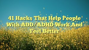 41 Hacks That Help People With ADD/ADHD Work And Feel Better