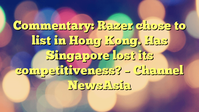 Commentary: Razer chose to list in Hong Kong. Has Singapore lost its competitiveness? – Channel NewsAsia