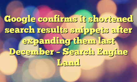 Google confirms it shortened search results snippets after expanding them last December – Search Engine Land