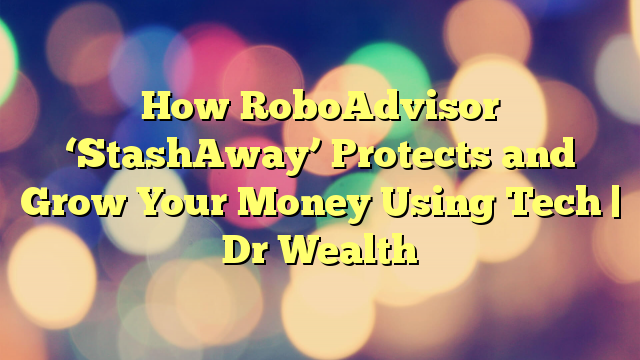 How RoboAdvisor 'StashAway' Protects and Grow Your Money Using Tech | Dr Wealth