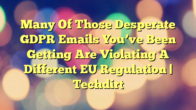 Many Of Those Desperate GDPR Emails You've Been Getting Are Violating A Different EU Regulation | Techdirt