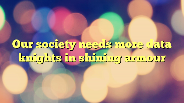 Our society needs more data knights in shining armour