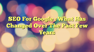 SEO For Google : What Has Changed Over The Past Few Years