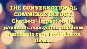 THE CONVERSATIONAL COMMERCE REPORT: Chatbots' impact on the payments ecosystem and how merchants can capitalize on them…