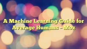 A Machine Learning Guide for Average Humans – Moz