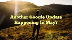 Another Google Update Happening In May?