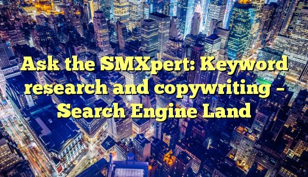 Ask the SMXpert: Keyword research and copywriting – Search Engine Land