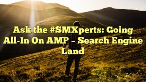 Ask the #SMXperts: Going All-In On AMP – Search Engine Land