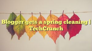Blogger gets a spring cleaning | TechCrunch