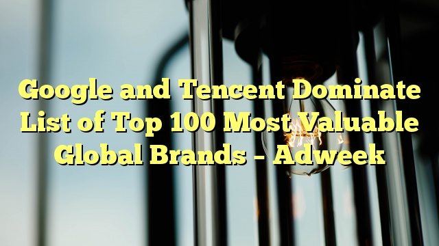 Google and Tencent Dominate List of Top 100 Most Valuable Global Brands – Adweek