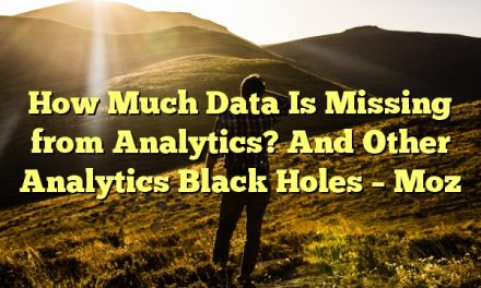 How Much Data Is Missing from Analytics? And Other Analytics Black Holes – Moz