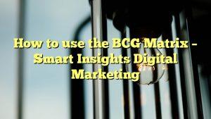 How to use the BCG Matrix – Smart Insights Digital Marketing