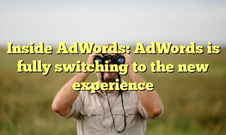 Inside AdWords: AdWords is fully switching to the new experience