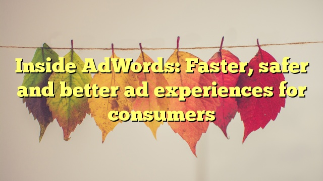 Inside AdWords: Faster, safer and better ad experiences for consumers