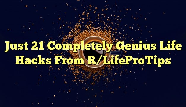 Just 21 Completely Genius Life Hacks From R/LifeProTips