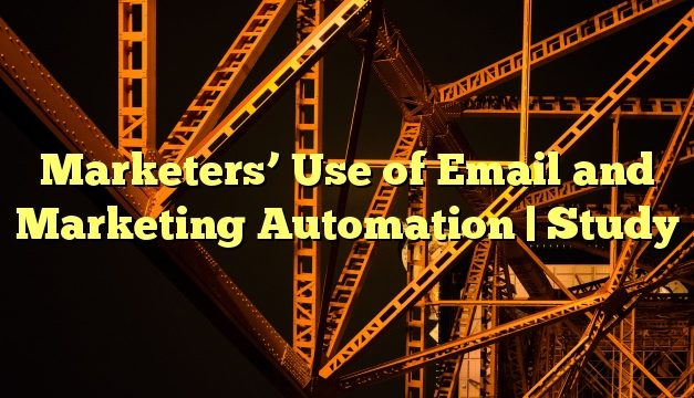 Marketers' Use of Email and Marketing Automation | Study