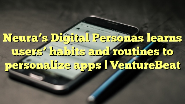Neura's Digital Personas learns users' habits and routines to personalize apps   VentureBeat