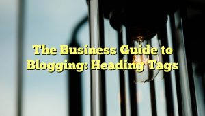 The Business Guide to Blogging: Heading Tags