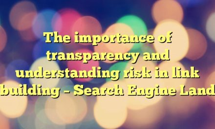 The importance of transparency and understanding risk in link building – Search Engine Land