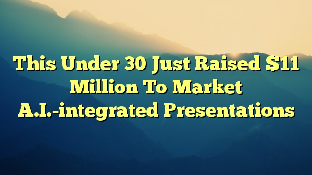 This Under 30 Just Raised $11 Million To Market A.I.-integrated Presentations