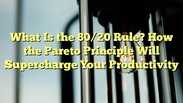 What Is the 80/20 Rule? How the Pareto Principle Will Supercharge Your Productivity