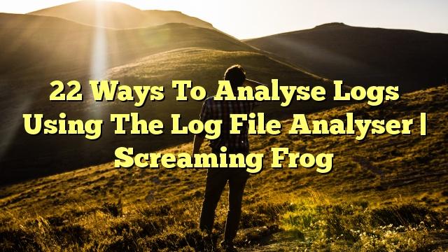 22 Ways To Analyse Logs Using The Log File Analyser | Screaming Frog