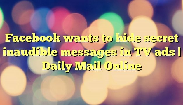 Facebook wants to hide secret inaudible messages in TV ads | Daily Mail Online