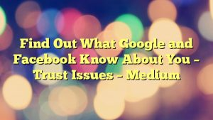 Find Out What Google and Facebook Know About You – Trust Issues – Medium