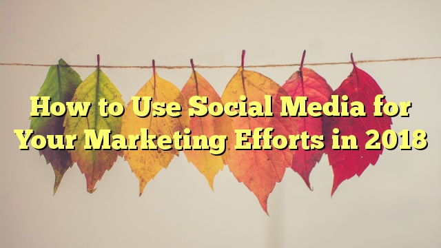 How to Use Social Media for Your Marketing Efforts in 2018