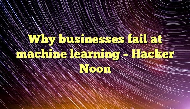 Why businesses fail at machine learning – Hacker Noon
