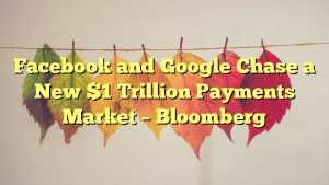 Facebook and Google Chase a New $1 Trillion Payments Market – Bloomberg