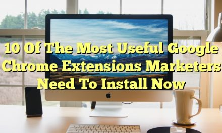 10 Of The Most Useful Google Chrome Extensions Marketers Need To Install Now