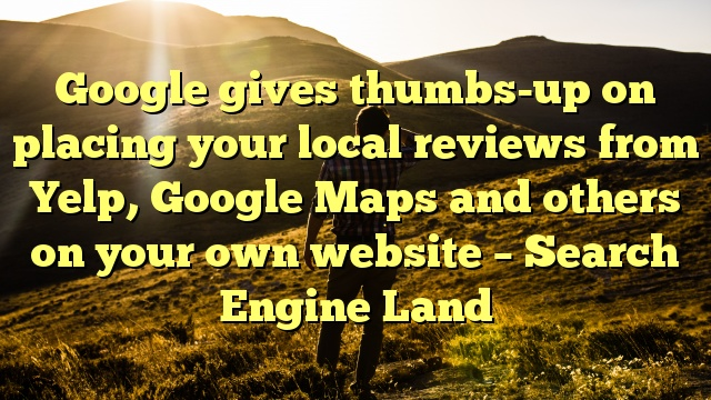 Google gives thumbs-up on placing your local reviews from Yelp, Google Maps and others on your own website – Search Engine Land