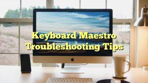 Keyboard Maestro Troubleshooting Tips