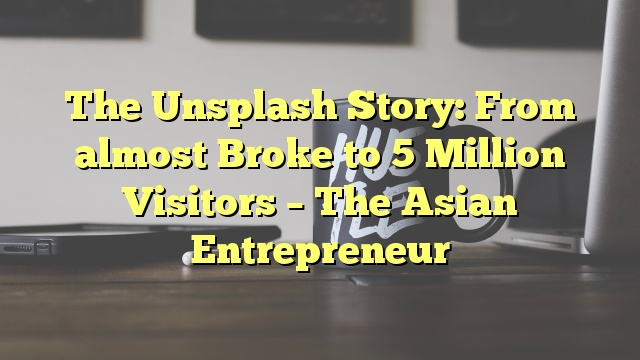 The Unsplash Story: From almost Broke to 5 Million Visitors – The Asian Entrepreneur