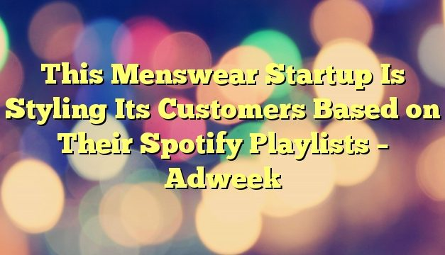 This Menswear Startup Is Styling Its Customers Based on Their Spotify Playlists – Adweek