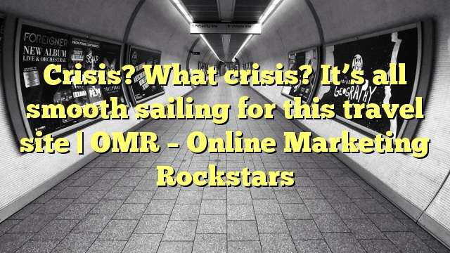 Crisis? What crisis? It's all smooth sailing for this travel site | OMR – Online Marketing Rockstars